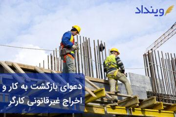 دعوای بازگشت به کار و اخراج غیرقانونی کارگر چیست؟